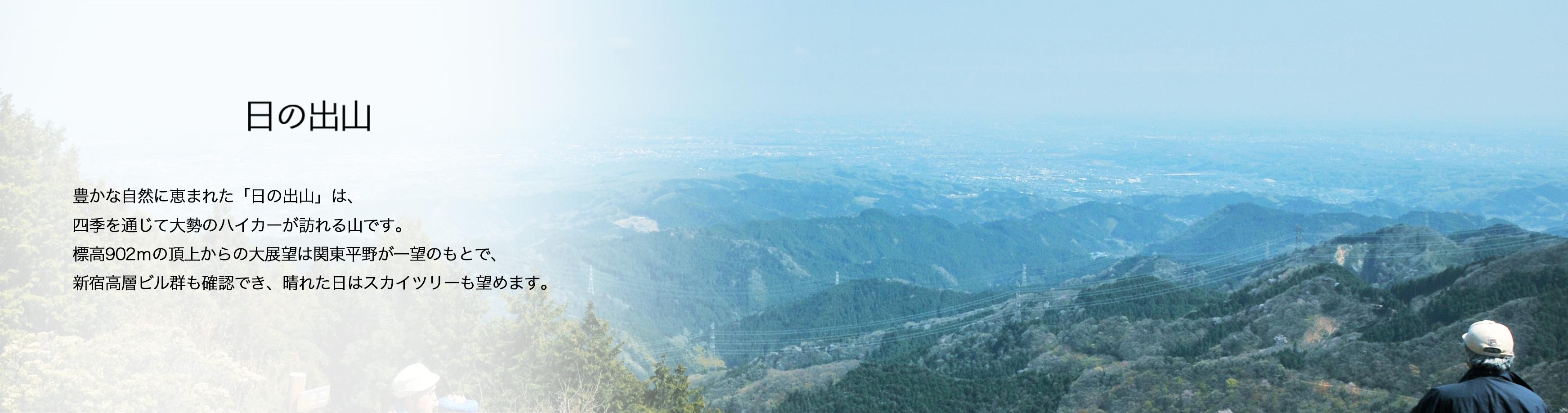日の出山 豊かな自然に恵まれた「日の出山」は、 四季を通じて大勢のハイカーが訪れる山です。 標高902mの頂上からの大展望は関東平野が一望のもとで、 新宿高層ビル群も確認でき、晴れた日はスカイツリーも望めます。